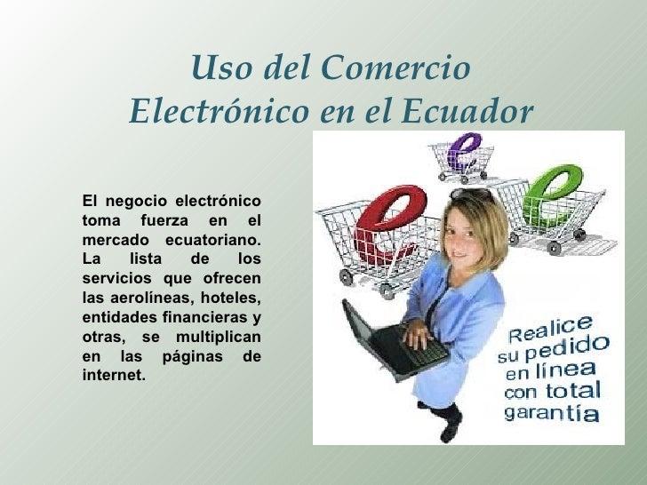 Uso del Comercio Electrónico en el Ecuador El negocio electrónico toma fuerza en el mercado ecuatoriano. La lista de los s...