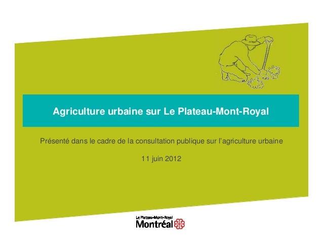 Agriculture urbaine sur Le Plateau-Mont-RoyalPrésenté dans le cadre de la consultation publique sur l'agriculture urbaine ...