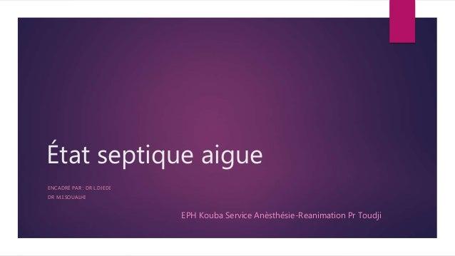 État septique aigue ENCADRÉ PAR : DR L.DJEDI DR M.I.SOUALHI EPH Kouba Service Anèsthésie-Reanimation Pr Toudji