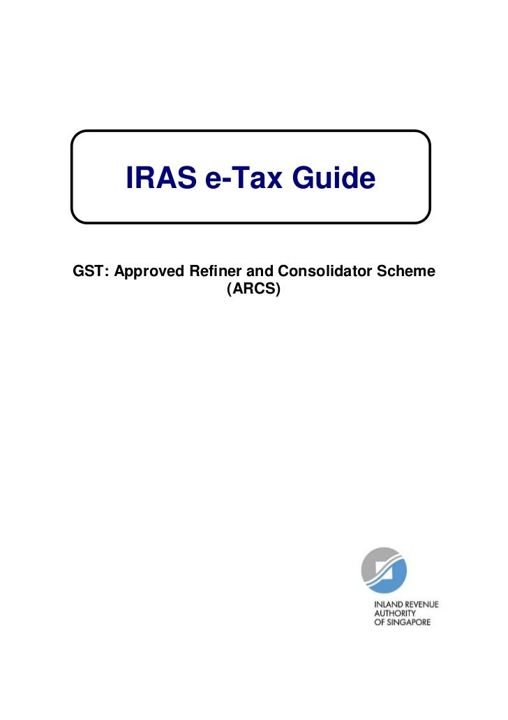 IRAS e-Tax GuideGST: Approved Refiner and Consolidator Scheme                   (ARCS)