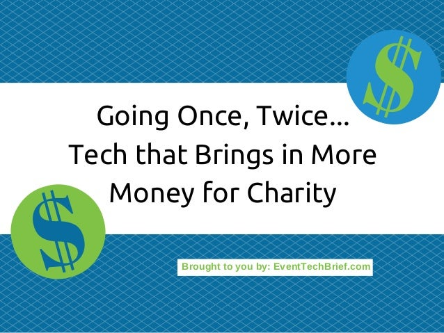 Brought to you by: EventTechBrief.com Going Once, Twice... Tech that Brings in More Money for Charity