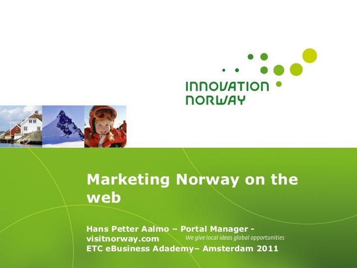 Marketing Norway on the web  Hans Petter Aalmo – Portal Manager - visitnorway.com ETC eBusiness Adademy– Amsterdam 2011