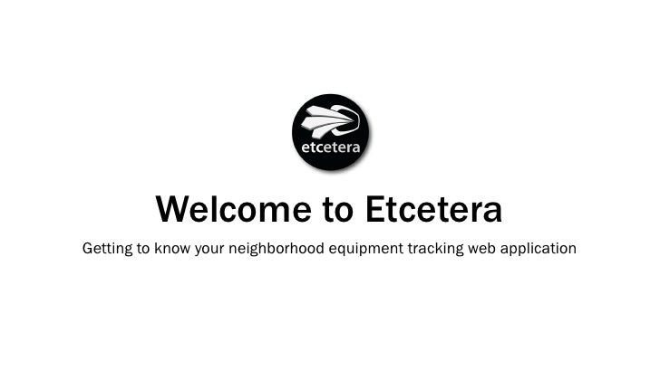 Welcome to Etcetera Getting to know your neighborhood equipment tracking web application