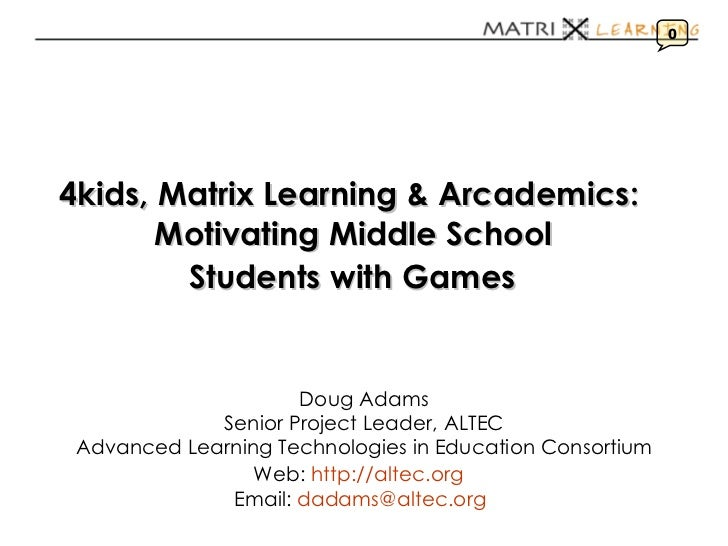 4kids, Matrix Learning & Arcademics:   Motivating Middle School  Students with Games   Doug Adams Senior Project Leader, A...