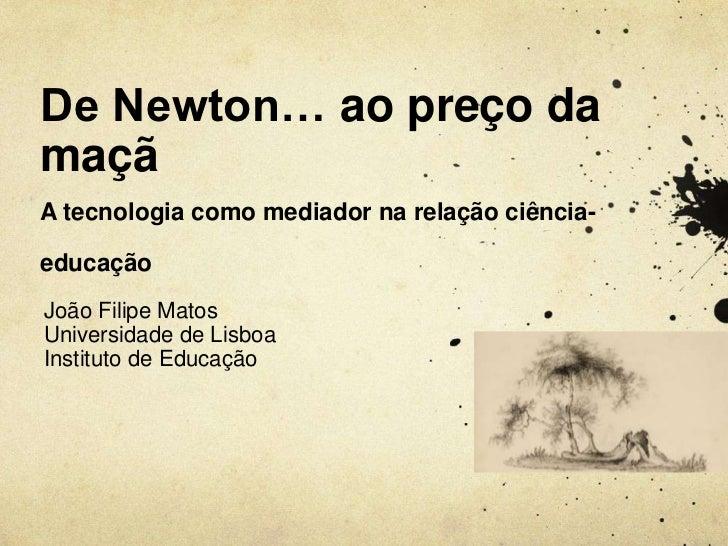 De Newton… ao preço damaçãA tecnologia como mediador na relação ciência-educaçãoJoão Filipe MatosUniversidade de LisboaIns...
