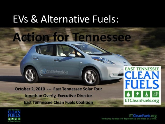EVs & Alternative Fuels: Action for Tennessee October 2, 2010 --- East Tennessee Solar Tour Jonathan Overly, Executive Dir...