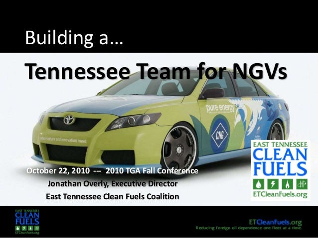 Building a… Tennessee Team for NGVs October 22, 2010 --- 2010 TGA Fall Conference Jonathan Overly, Executive Director East...