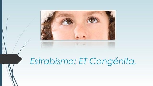 Estrabismo: ET Congénita.