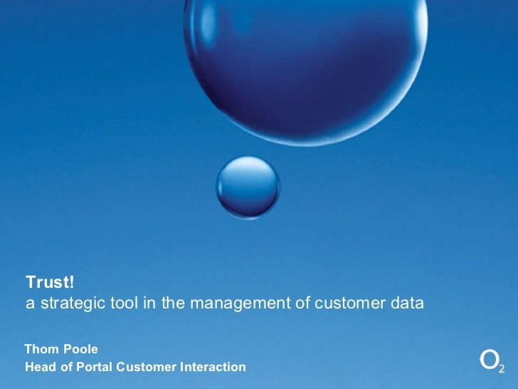 Trust! a strategic tool in the management of customer data Thom Poole Head of Portal Customer Interaction