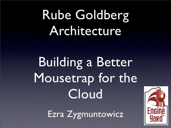 Rube Goldberg   Architecture  Building a Better Mousetrap for the      Cloud   Ezra Zygmuntowicz