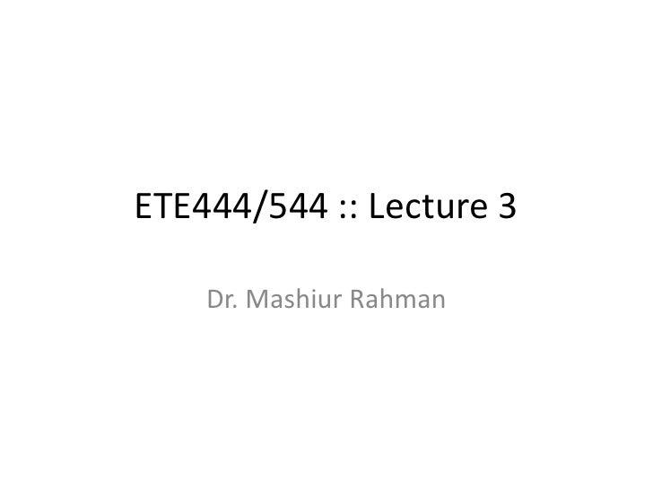 ETE444/544 :: Lecture 3<br />Dr. MashiurRahman<br />