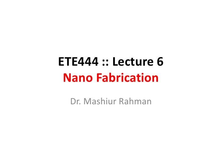 ETE444 :: Lecture 6  Nano Fabrication   Dr. Mashiur Rahman