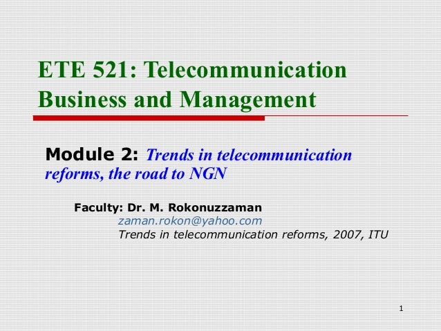 1ETE 521: TelecommunicationBusiness and ManagementModule 2: Trends in telecommunicationreforms, the road to NGNFaculty: Dr...