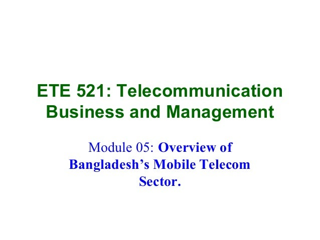 ETE 521: TelecommunicationBusiness and ManagementModule 05: Overview ofBangladesh's Mobile TelecomSector.