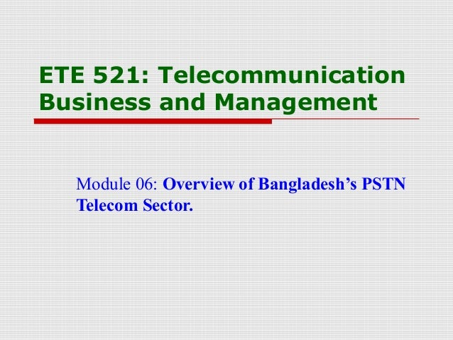 ETE 521: TelecommunicationBusiness and ManagementModule 06: Overview of Bangladesh's PSTNTelecom Sector.