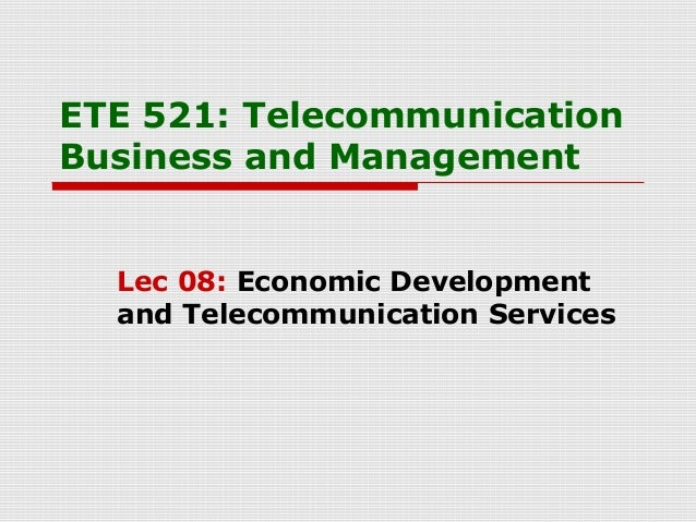ETE 521: TelecommunicationBusiness and ManagementLec 08: Economic Developmentand Telecommunication Services