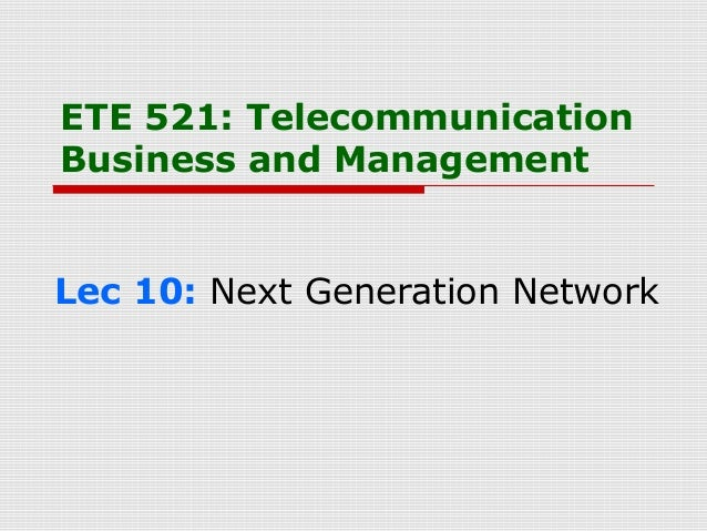 ETE 521: TelecommunicationBusiness and ManagementLec 10: Next Generation Network