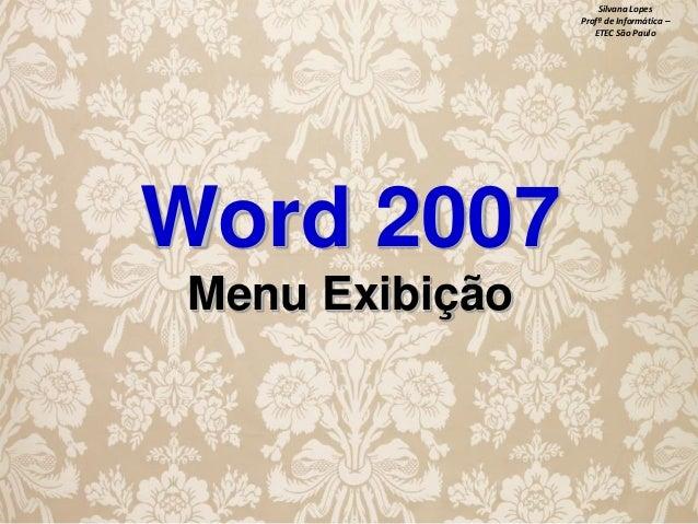 Silvana Lopes Profª de Informática – ETEC São Paulo  Word 2007 Menu Exibição