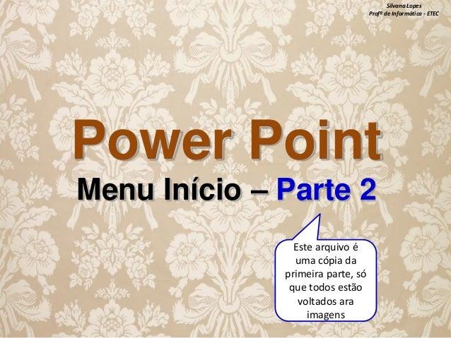 Silvana Lopes Profª de Informática - ETEC  Power Point Menu Início – Parte 2 Este arquivo é uma cópia da primeira parte, s...