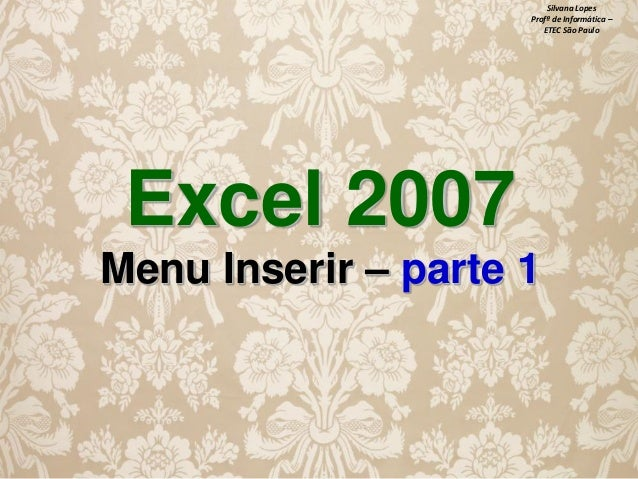Silvana Lopes Profª de Informática – ETEC São Paulo  Excel 2007 Menu Inserir – parte 1