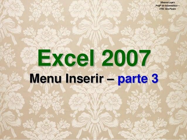 Silvana Lopes Profª de Informática – ETEC São Paulo  Excel 2007 Menu Inserir – parte 3