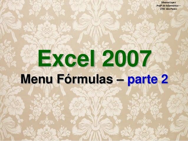Silvana Lopes Profª de Informática – ETEC São Paulo  Excel 2007 Menu Fórmulas – parte 2