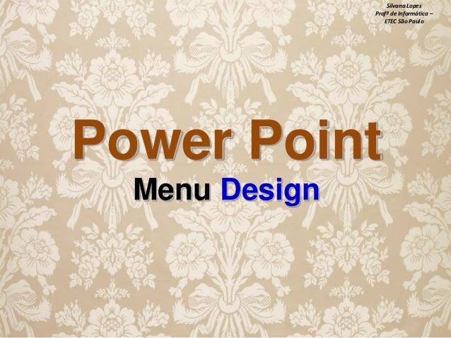 Silvana Lopes Profª de Informática – ETEC São Paulo  Power Point Menu Design