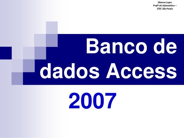 Silvana Lopes Profª de Informática – ETEC São Paulo  Banco de dados Access  2007