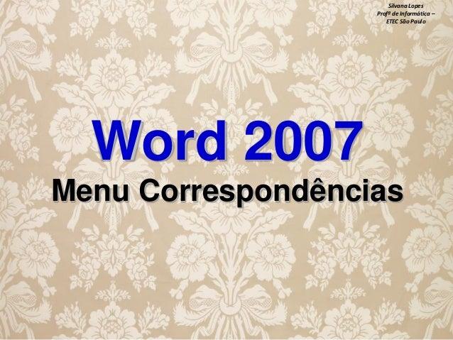 Silvana Lopes Profª de Informática – ETEC São Paulo  Word 2007 Menu Correspondências
