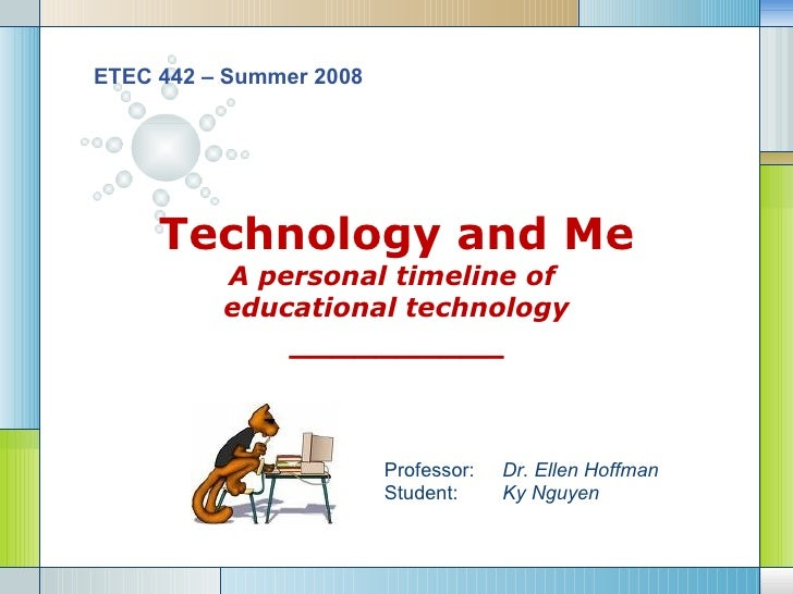 Technology and Me A personal timeline of  educational technology __________ ETEC 442 – Summer 2008 Professor:  Dr. Ellen H...