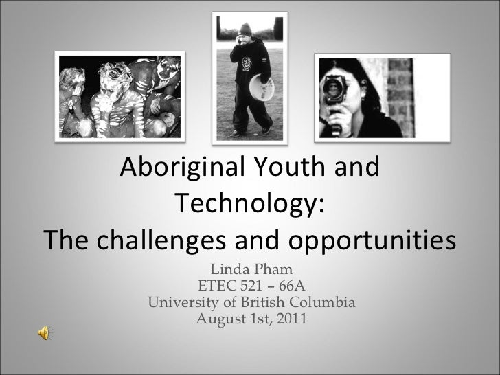 Aboriginal Youth and          Technology:The challenges and opportunities                 Linda Pham              ETEC 521...
