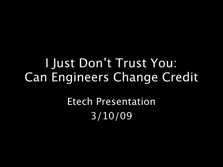 I Just Don't Trust You: Can Engineers Change Credit       Etech Presentation            3/10/09