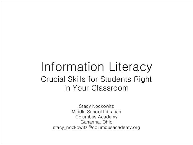 Information LiteracyCrucial Skills for Students Right      in Your Classroom              Stacy Nockowitz           Middle...