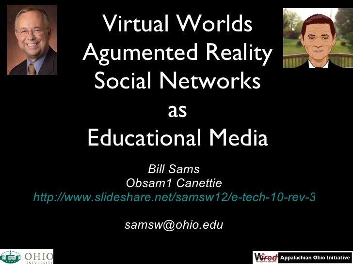 Virtual Worlds Agumented Reality Social Networks as Educational Media <ul><li>Bill Sams </li></ul><ul><li>Obsam1 Canettie ...