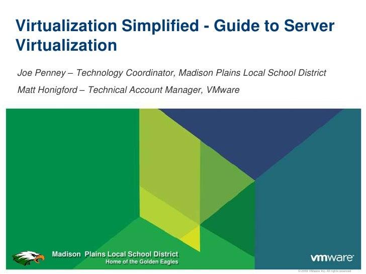 Virtualization Simplified - Guide to Server Virtualization Joe Penney – Technology Coordinator, Madison Plains Local Schoo...
