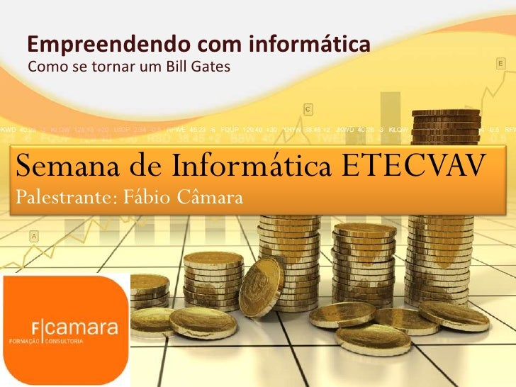 Empreendendo com informática Como se tornar um Bill GatesSemana de Informática ETECVAVPalestrante: Fábio Câmara