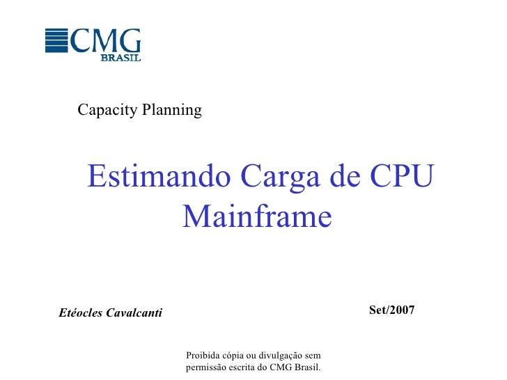 Estimando Carga de CPU Mainframe Proibida cópia ou divulgação sem permissão escrita do CMG Brasil. Capacity Planning Etéoc...