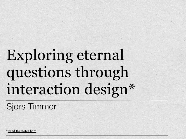 Exploring eternalquestions throughinteraction design*Sjors Timmer*Read the notes here
