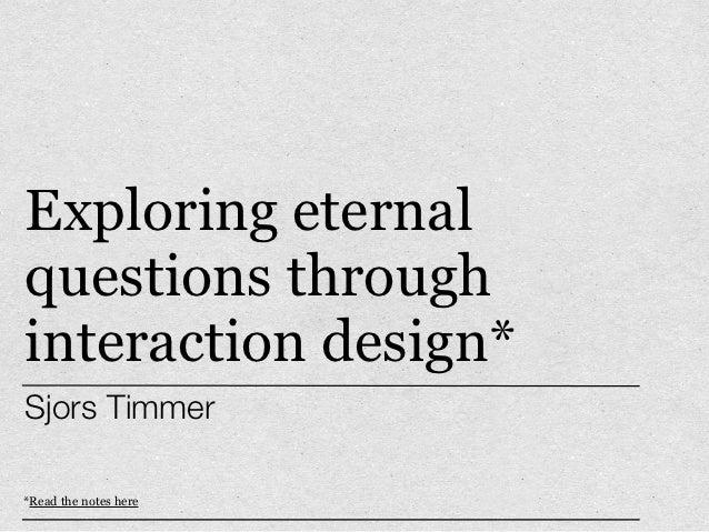 Exploring eternal questions through interaction design