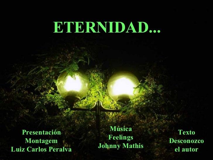 ETERNIDAD... Presentación Montagem Luiz Carlos Peralva Música Feelings Johnny Mathis Texto Desconozco el autor