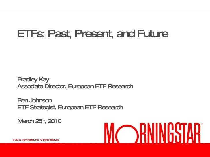 ETFs: Past, Present, and Future Bradley Kay Associate Director, European ETF Research Ben Johnson ETF Strategist, European...