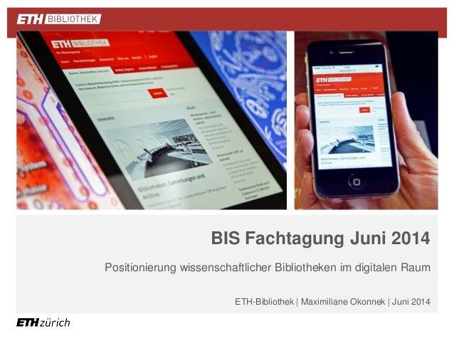 | |  BIS Fachtagung Juni 2014  Positionierung wissenschaftlicher Bibliotheken im digitalen Raum  ETH-Bibliothek | Maximili...