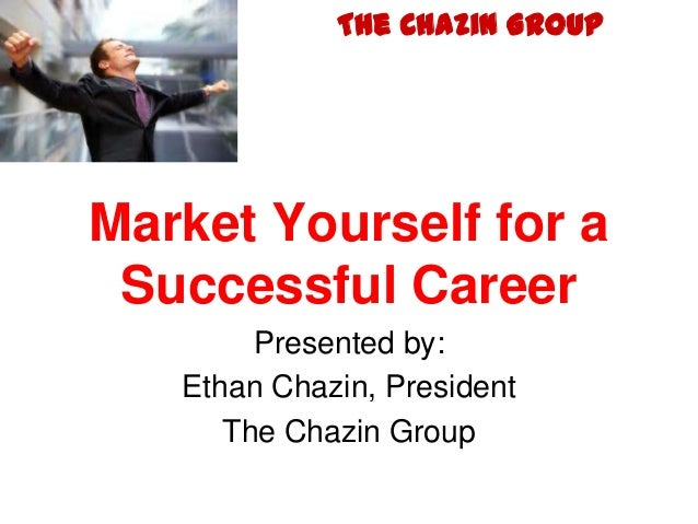 The Chazin GroupMarket Yourself for a Successful Career        Presented by:   Ethan Chazin, President      The Chazin Group
