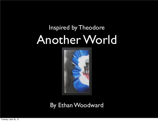 Another WorldBy Ethan WoodwardInspired by TheodoreTuesday, April 30, 13