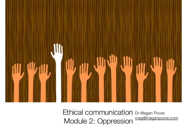 Ethical communication Module 2: Oppression Dr Megan Poore meg@meganpoore.com
