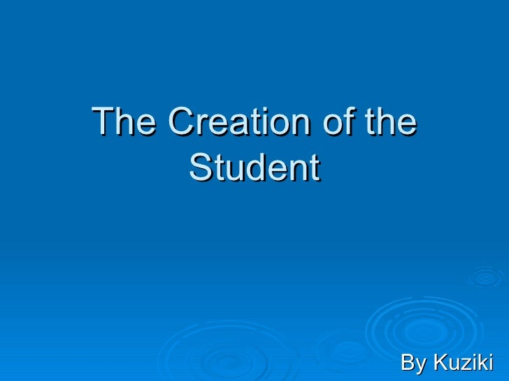 The Creation of the Student By Kuziki