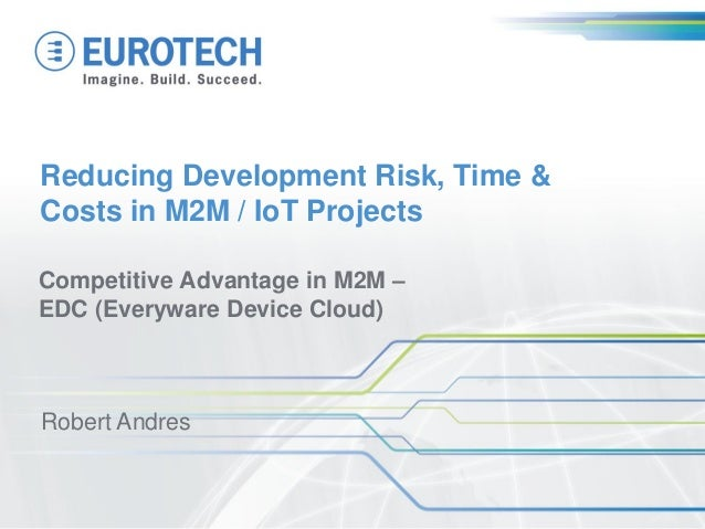 Reducing Development Risk, Time &Costs in M2M / IoT ProjectsCompetitive Advantage in M2M –EDC (Everyware Device Cloud)Robe...