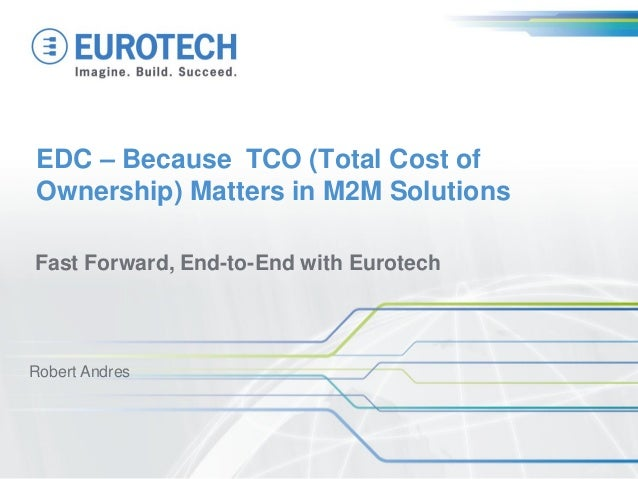 EDC – Because TCO (Total Cost of Ownership) Matters in M2M Solutions Fast Forward, End-to-End with Eurotech Robert Andres