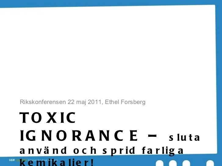 TOXIC IGNORANCE –  sluta använd och sprid farliga kemikalier! <ul><li>Rikskonferensen 22 maj 2011, Ethel Forsberg </li></ul>