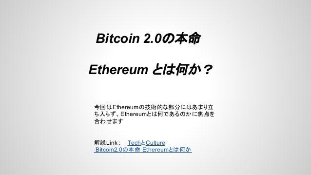 Bitcoin 2.0の本命 Ethereum とは何か? 今回はEthereumの技術的な部分にはあまり立 ち入らず、Ethereumとは何であるのかに焦点を 合わせます 解説Link : TechとCulture Bitcoin2.0の本命...